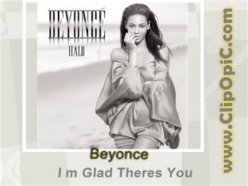 ClipOpiC.com....Beyonce - I m Glad Theres You